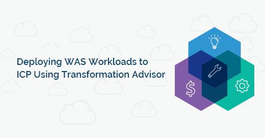 Deploying WAS Workloads to ICP Using Transformation Advisor