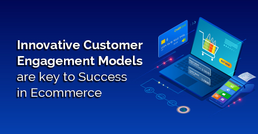 Innovative Customer Engagement Models are key to Success in Ecommerce