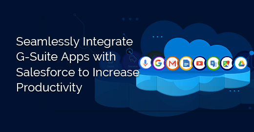Seamlessly Integrate G-Suite Apps with Salesforce to Increase Productivity