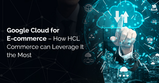 Google Cloud for Ecommerce – How HCL Commerce can Leverage It the Most