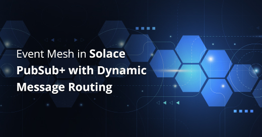 Event Mesh in Solace PubSub+ with Dynamic Message Routing