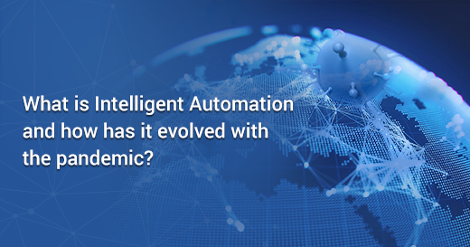 What is Intelligent Automation and how has it evolved with the pandemic