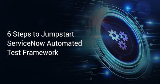 6 Steps to Jumpstart ServiceNow Automated Test Framework