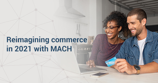 Reimagining commerce in 2021 with MACH